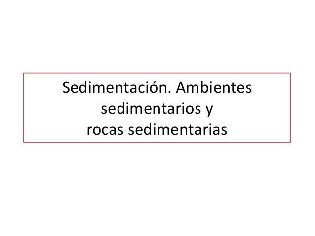Sedimentación. Ambientes     sedimentarios y   rocas sedimentarias
