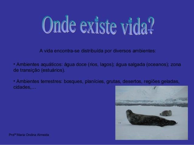 A vida encontra-se distribuída por diversos ambientes: • Ambientes aquáticos: água doce (rios, lagos); água salgada (ocean...