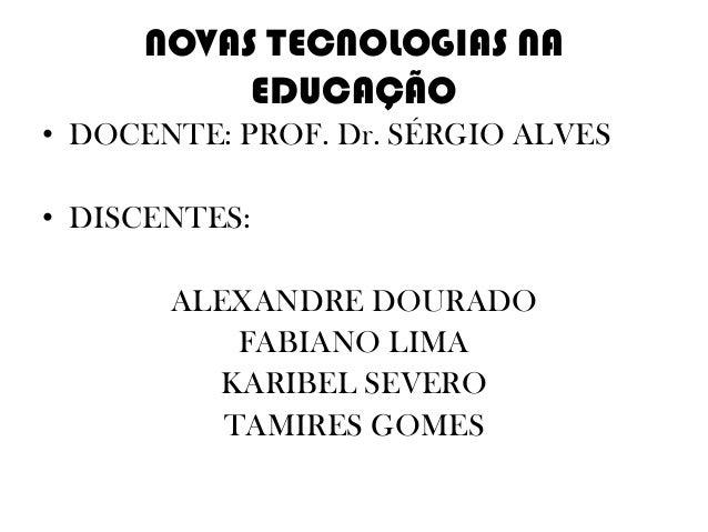 NOVAS TECNOLOGIAS NA EDUCAÇÃO • DOCENTE: PROF. Dr. SÉRGIO ALVES • DISCENTES: ALEXANDRE DOURADO FABIANO LIMA KARIBEL SEVERO...