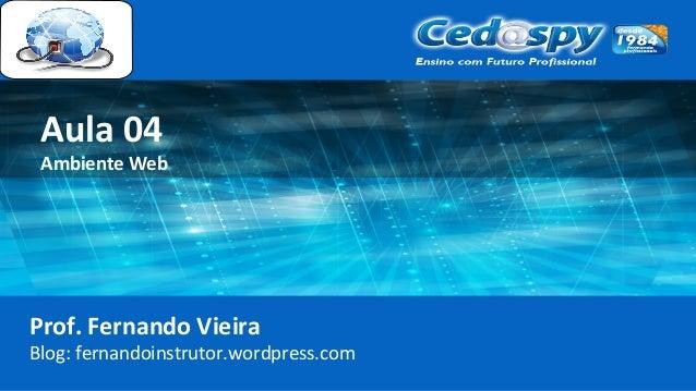Aula 04 Ambiente Web Prof. Fernando Vieira Blog: fernandoinstrutor.wordpress.com