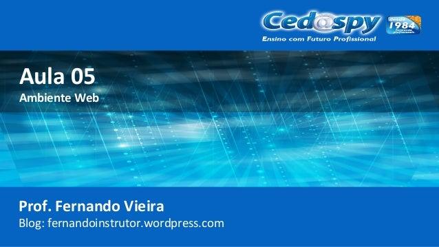 Aula 05 Ambiente Web Prof. Fernando Vieira Blog: fernandoinstrutor.wordpress.com