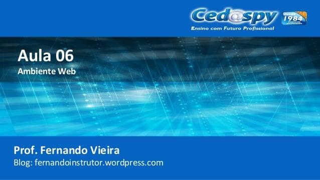 Aula 06 Ambiente Web Prof. Fernando Vieira Blog: fernandoinstrutor.wordpress.com