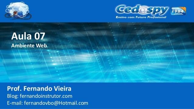 Aula 07 Ambiente Web Prof. Fernando Vieira Blog: fernandoinstrutor.com E-mail: fernandovbo@Hotmail.com