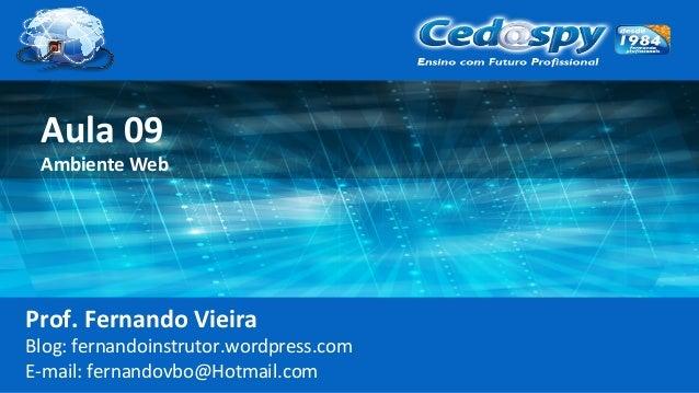Aula 09 Ambiente Web Prof. Fernando Vieira Blog: fernandoinstrutor.wordpress.com E-mail: fernandovbo@Hotmail.com