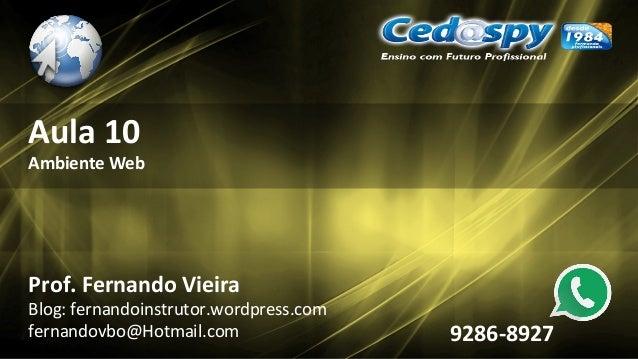 Aula 10 Ambiente Web Prof. Fernando Vieira Blog: fernandoinstrutor.wordpress.com fernandovbo@Hotmail.com 9286-8927