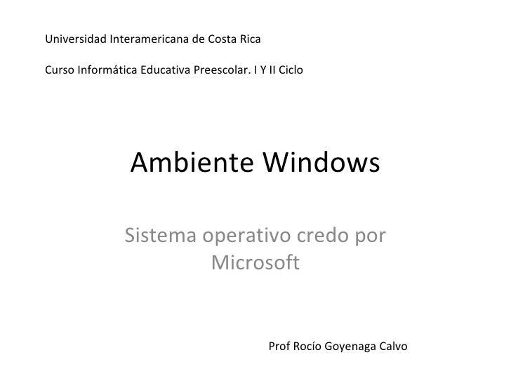 Ambiente Windows Sistema operativo credo por Microsoft Prof Rocío Goyenaga Calvo Universidad Interamericana de Costa Rica ...