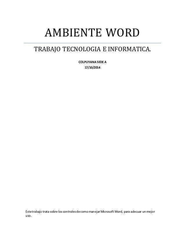 AMBIENTE WORD  TRABAJO TECNOLOGIA E INFORMATICA.  COLPUYANA SEDE A  17/10/2014  Este trabajo trata sobre los controles de ...