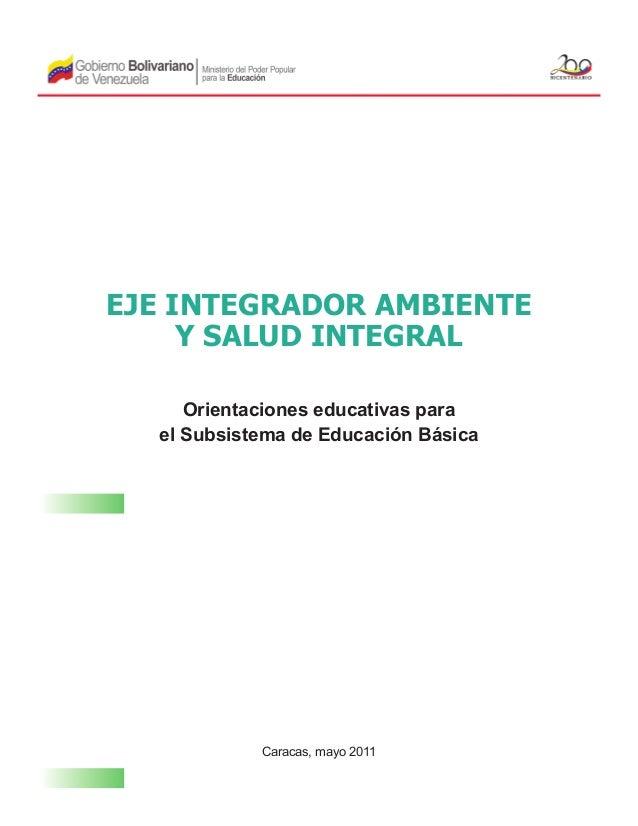 EJE INTEGRADOR AMBIENTE Y SALUD INTEGRAL Orientaciones educativas para el Subsistema de Educación Básica  Caracas, mayo 20...