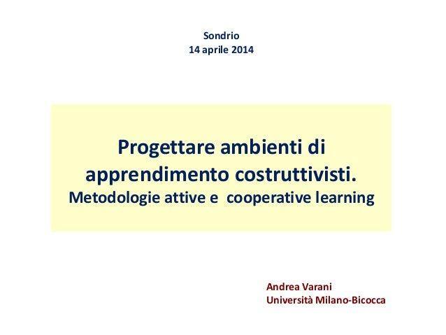 Progettare ambienti di apprendimento costruttivisti. Metodologie attive e cooperative learning Sondrio 14 aprile 2014 Andr...