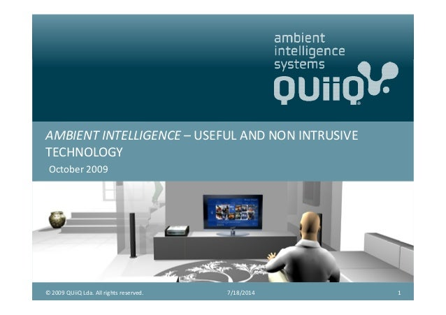 AMBIENT INTELLIGENCE – USEFUL AND NON INTRUSIVE TECHNOLOGY October 2009 7/18/2014 1© 2009 QUiiQ Lda. All rights reserved.