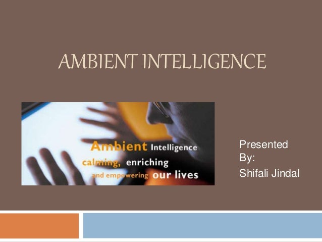 AMBIENT INTELLIGENCE Presented By: Shifali Jindal