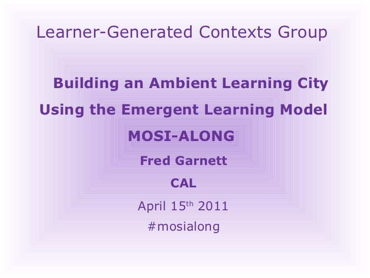 Learner-Generated Contexts Group Building an Ambient Learning City Using the Emergent Learning Model MOSI-ALONG  Fred Garn...