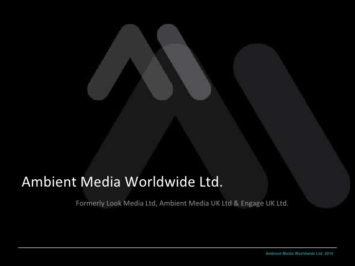 Ambient Media Worldwide Ltd. Formerly Look Media Ltd, Ambient Media UK Ltd & Engage UK Ltd.