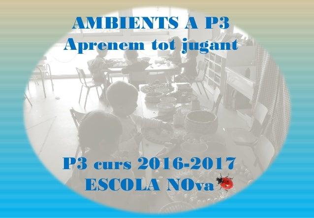 AMBIENTS A P3 Aprenem tot jugant P3 curs 2016-2017 ESCOLA NOva