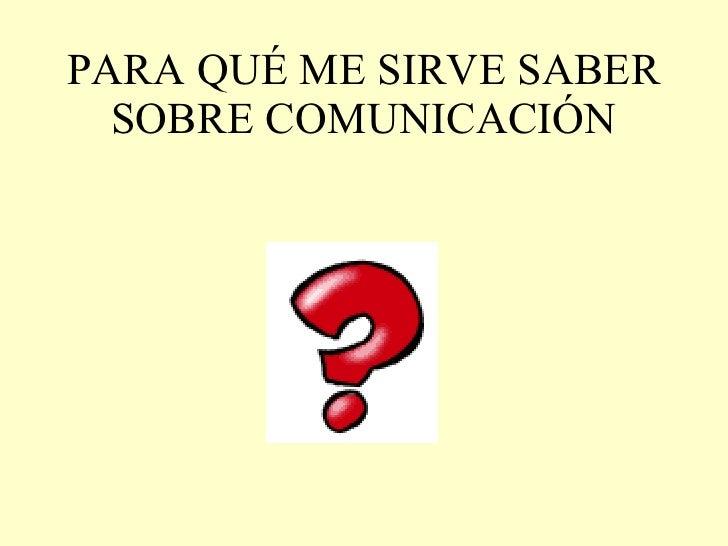PARA QUÉ ME SIRVE SABER SOBRE COMUNICACIÓN