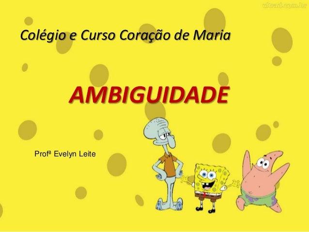 Colégio e Curso Coração de Maria AMBIGUIDADE Profª Evelyn Leite