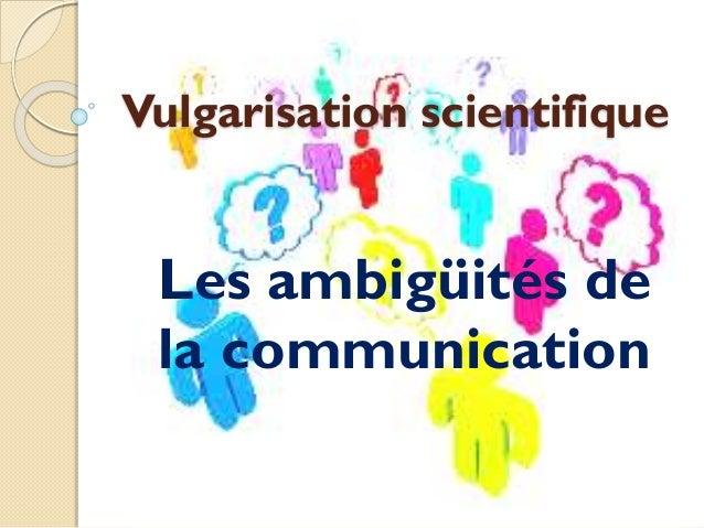 Vulgarisation scientifique Les ambigüités de la communication