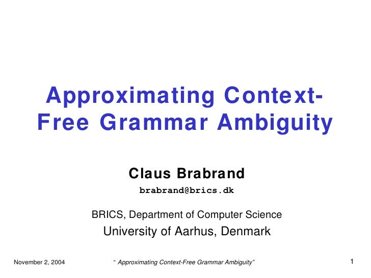 Approximating Context-Free Grammar Ambiguity Claus Brabrand [email_address] BRICS, Department of Computer Science Universi...