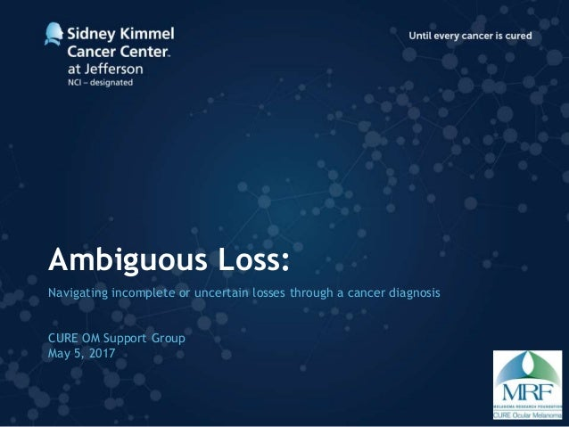 Ambiguous Loss: Navigating incomplete or uncertain losses through a cancer diagnosis CURE OM Support Group May 5, 2017