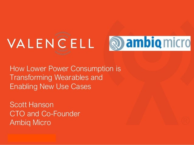 How Lower Power Consumption is Transforming Wearables and Enabling New Use Cases Scott Hanson CTO and Co-Founder Ambiq Mic...