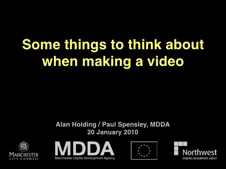 Some things to think about   when making a video        Alan Holding / Paul Spensley, MDDA              20 January 2010