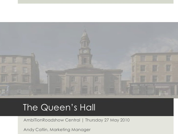 The Queen's Hall<br />AmbITionRoadshow Central | Thursday 27 May 2010<br />Andy Catlin, Marketing Manager <br />