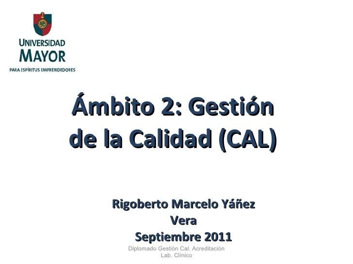 Ámbito 2: Gestión de la Calidad (CAL) Diplomado Gestión Cal. Acreditación Lab. Clínico Rigoberto Marcelo Yáñez Vera Septie...