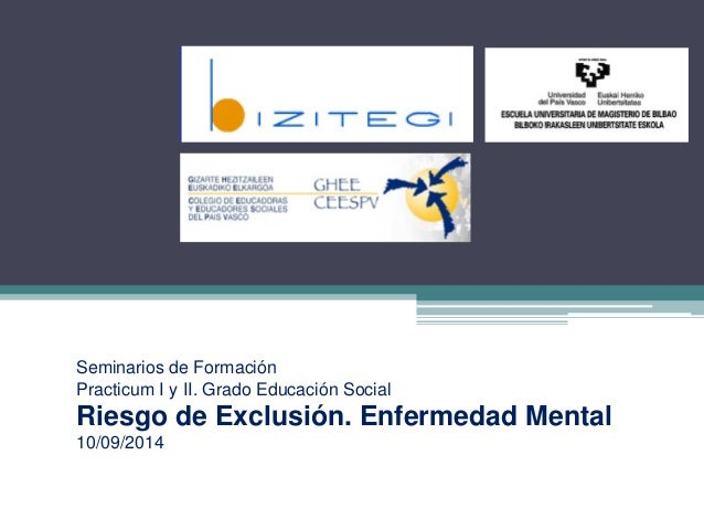 Seminarios de Formación Practicum I y II. Grado Educación Social Riesgo de Exclusión. Enfermedad Mental 10/09/2014