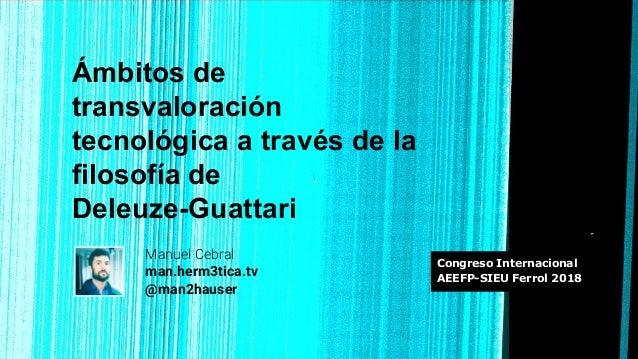 Ámbitos de transvaloración tecnológica a través de la filosofía de Deleuze-Guattari Manuel Cebral man.herm3tica.tv @man2ha...