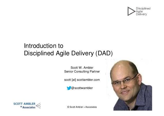 © Scott Ambler + Associates 1 Introduction to Disciplined Agile Delivery (DAD) Scott W. Ambler Senior Consulting Partner s...