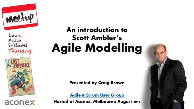 An introduction to Scott Ambler's Agile Modelling Presented by Craig Brown Agile & Scrum User Group Hosted at Aconex, Melb...