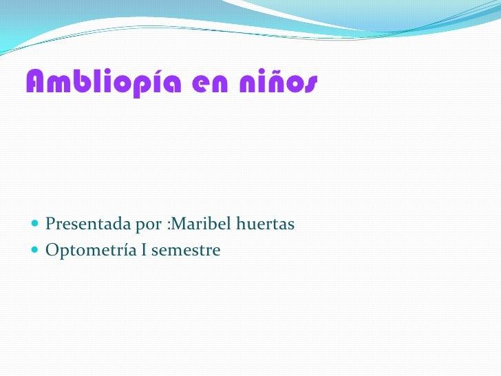 Ambliopía en niños Presentada por :Maribel huertas Optometría I semestre