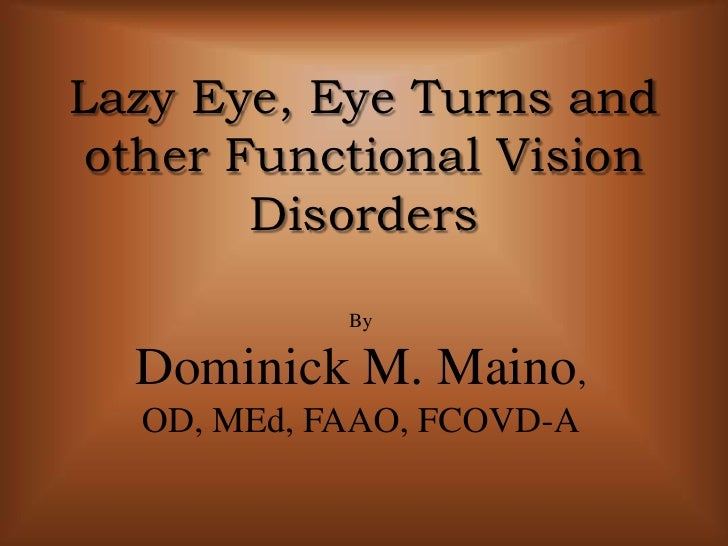 Lazy Eye, Eye Turns and other Functional Vision Disorders<br />By<br />Dominick M. Maino, <br />OD, MEd, FAAO, FCOVD-A<br />