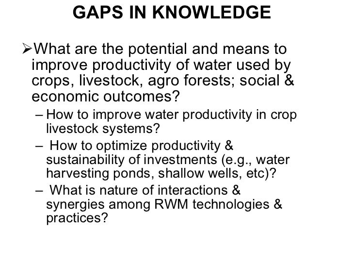GAPS IN KNOWLEDGE <ul><li>What are the potential and means to improve productivity of water used by crops, livestock, agro...