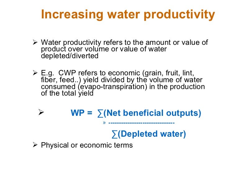 Increasing water productivity <ul><li>Water productivity refers to the amount or value of product over volume or value of ...