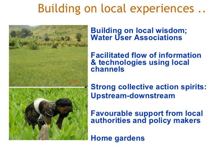Building on local experiences .. <ul><li>Building on local wisdom; Water User Associations  </li></ul><ul><li>Facilitate...