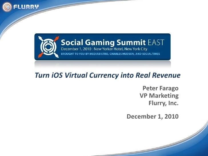 Turn iOS Virtual Currency into Real Revenue<br />Peter Farago<br />VP Marketing<br />Flurry, Inc.<br />December 1, 2010<br />