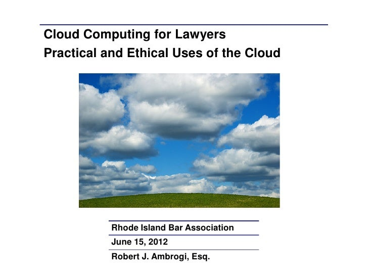 Cloud Computing for LawyersPractical and Ethical Uses of the Cloud           Rhode Island Bar Association           June 1...