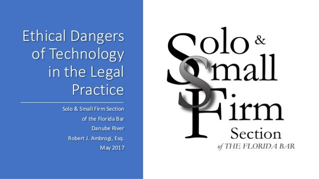 Ethical Dangers of Technology in the Legal Practice Solo & Small Firm Section of the Florida Bar Danube River Robert J. Am...