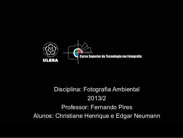 Disciplina: Fotografia Ambiental 2013/2 Professor: Fernando Pires Alunos: Christiane Henrique e Edgar Neumann