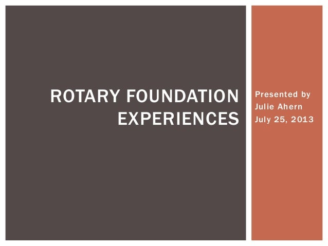 Presented by Julie Ahern July 25, 2013 ROTARY FOUNDATION EXPERIENCES