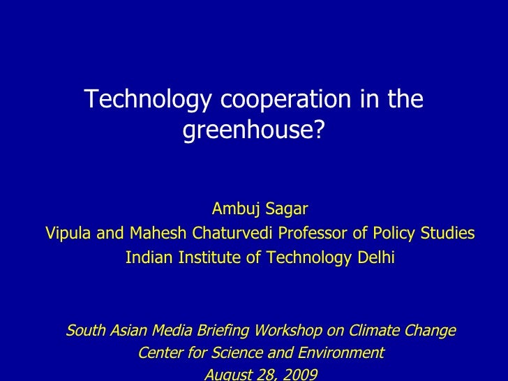Technology cooperation in the greenhouse? Ambuj Sagar Vipula and Mahesh Chaturvedi Professor of Policy Studies Indian Inst...