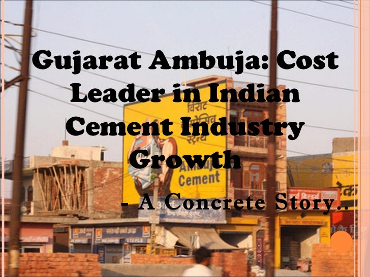 Gujarat Ambuja: Cost  Leader in Indian  Cement Industry      Growth     - A Concrete Story..