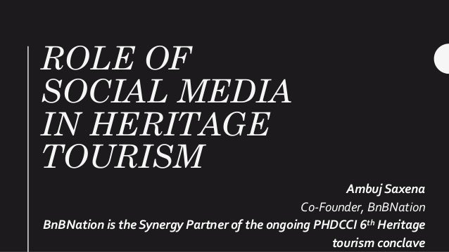 ROLE OF SOCIAL MEDIA IN HERITAGE TOURISM Ambuj Saxena Co-Founder, BnBNation BnBNation is the Synergy Partner of the ongoin...