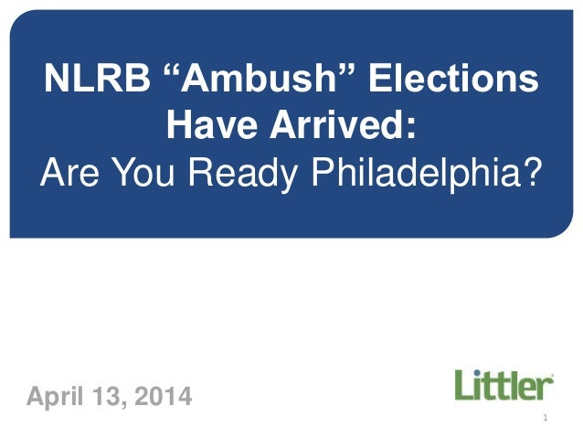 "NLRB ""Ambush"" Elections Have Arrived: Are You Ready Philadelphia? Are April 13, 2014 1"