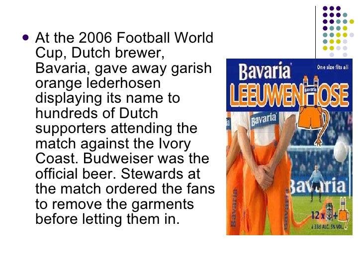 <ul><li>At the 2006 Football World Cup, Dutch brewer, Bavaria, gave away garish orange lederhosen displaying its name to h...