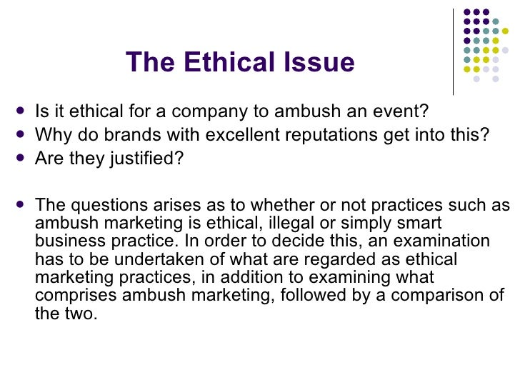 The Ethical Issue <ul><li>Is it ethical for a company to ambush an event?  </li></ul><ul><li>Why do brands with excellent ...