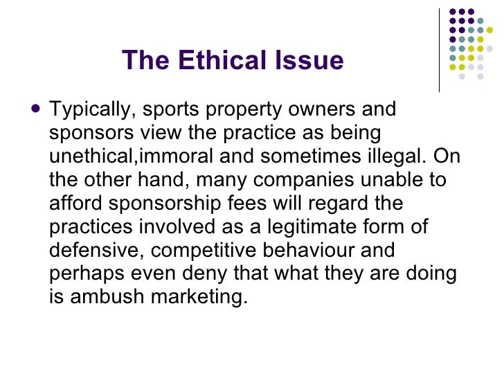 The Ethical Issue <ul><li>Typically, sports property owners and sponsors view the practice as being unethical,immoral and ...