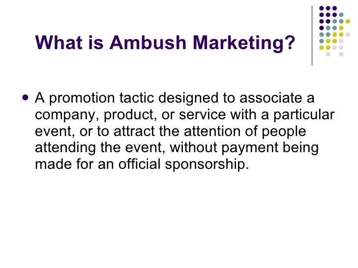 What is Ambush Marketing? <ul><li>A promotion tactic designed to associate a company, product, or service with a particula...