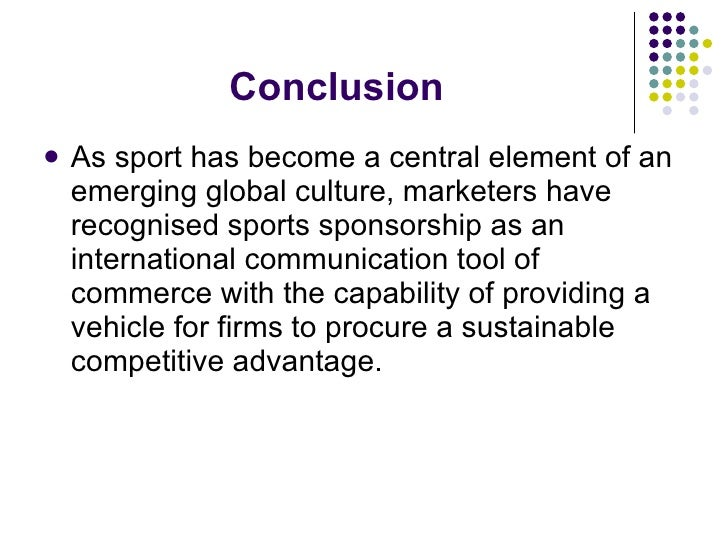 Conclusion <ul><li>As sport has become a central element of an emerging global culture, marketers have recognised sports s...